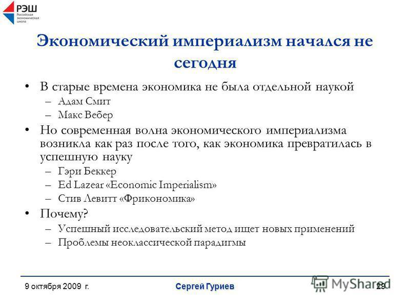 9 октября 2009 г. Сергей Гуриев 29 Экономический империализм начался не сегодня В старые времена экономика не была отдельной наукой –Адам Смит –Макс Вебер Но современная волна экономического империализма возникла как раз после того, как экономика пре