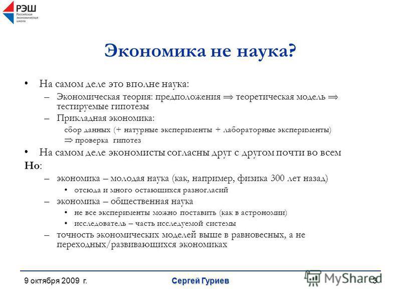 9 октября 2009 г. Сергей Гуриев 3 Экономика не наука? На самом деле это вполне наука: –Экономическая теория: предположения теоретическая модель тестируемые гипотезы –Прикладная экономика: сбор данных (+ натурные эксперименты + лабораторные эксперимен