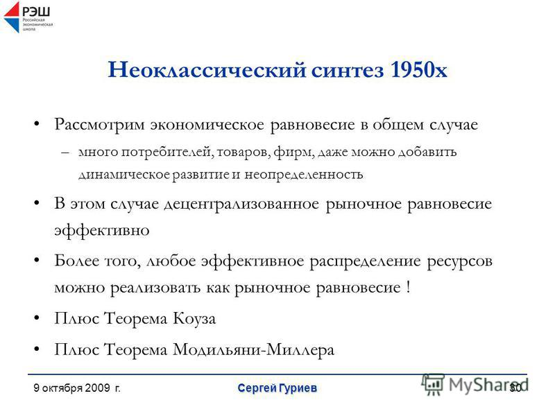 9 октября 2009 г. Сергей Гуриев 30 Неоклассический синтез 1950 х Рассмотрим экономическое равновесие в общем случае –много потребителей, товаров, фирм, даже можно добавить динамическое развитие и неопределенность В этом случае децентрализованное рыно