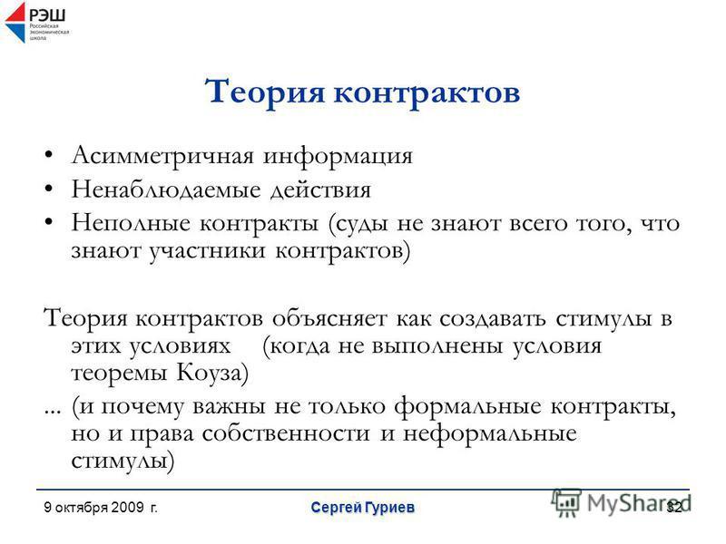 9 октября 2009 г. Сергей Гуриев 32 Теория контрактов Асимметричная информация Ненаблюдаемые действия Неполные контракты (суды не знают всего того, что знают участники контрактов) Теория контрактов объясняет как создавать стимулы в этих условиях(когда