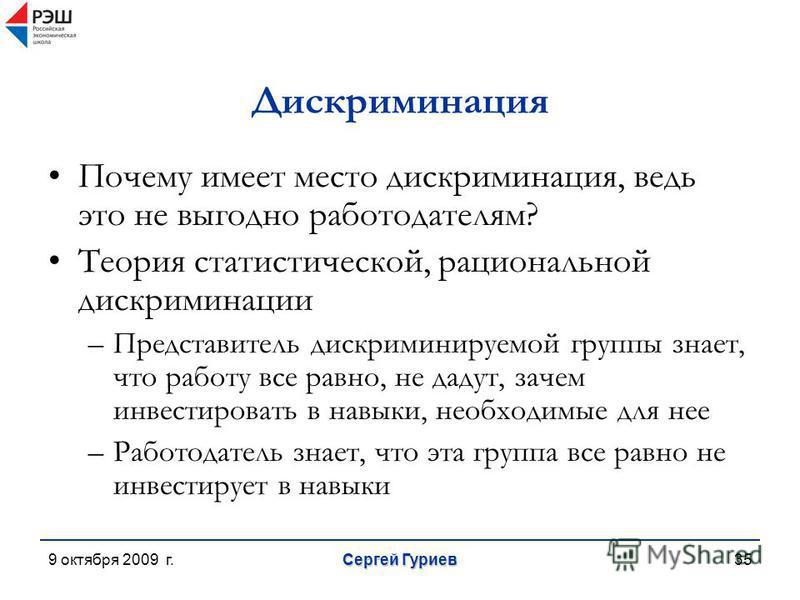 9 октября 2009 г. Сергей Гуриев 35 Дискриминация Почему имеет место дискриминация, ведь это не выгодно работодателям? Теория статистической, рациональной дискриминации –Представитель дискриминируемой группы знает, что работу все равно, не дадут, заче