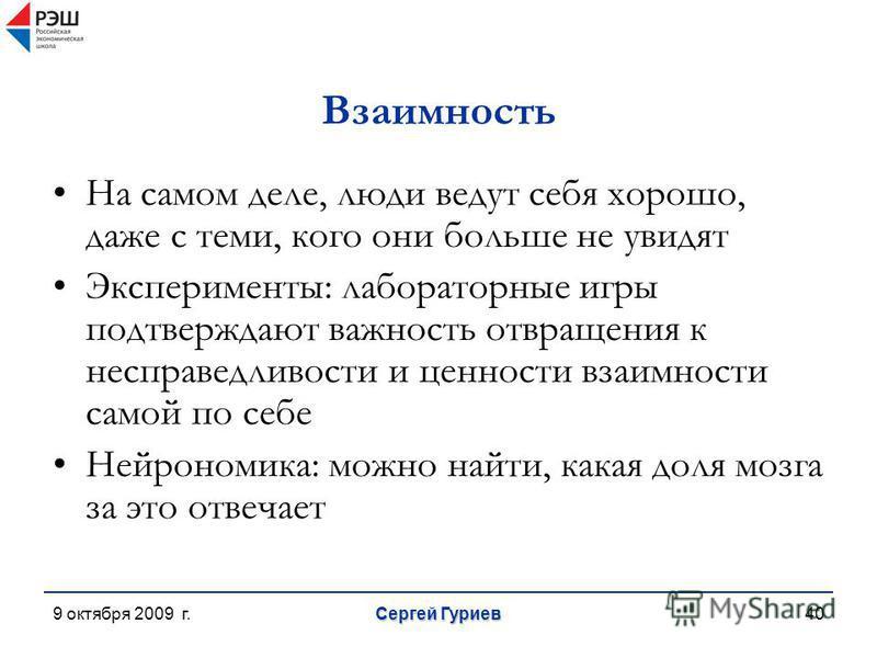9 октября 2009 г. Сергей Гуриев 40 Взаимность На самом деле, люди ведут себя хорошо, даже с теми, кого они больше не увидят Эксперименты: лабораторные игры подтверждают важность отвращения к несправедливости и ценности взаимности самой по себе Нейрон