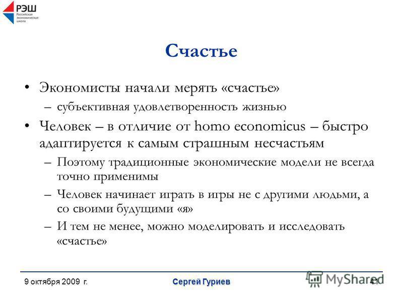 9 октября 2009 г. Сергей Гуриев 41 Счастье Экономисты начали мерять «счастье» –субъективная удовлетворенность жизнью Человек – в отличие от homo economicus – быстро адаптируется к самым страшным несчастьям –Поэтому традиционные экономические модели н