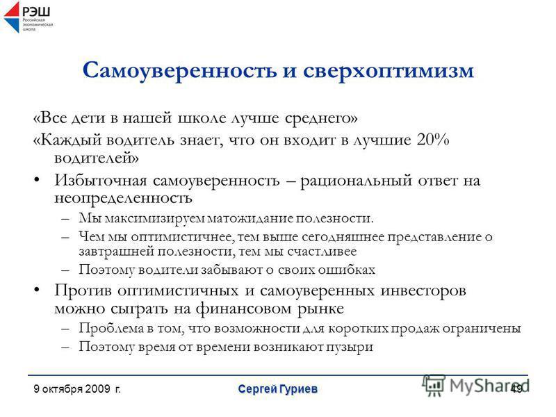9 октября 2009 г. Сергей Гуриев 49 Самоуверенность и сверхоптимизм «Все дети в нашей школе лучше среднего» «Каждый водитель знает, что он входит в лучшие 20% водителей» Избыточная самоуверенность – рациональный ответ на неопределенность –Мы максимизи