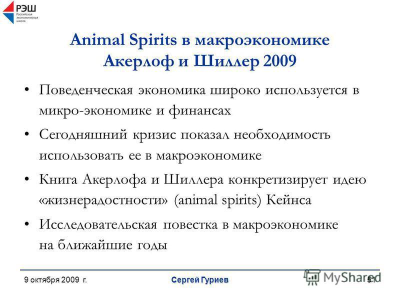 9 октября 2009 г. Сергей Гуриев 51 Animal Spirits в макроэкономике Акерлоф и Шиллер 2009 Поведенческая экономика широко используется в микро-экономике и финансах Сегодняшний кризис показал необходимость использовать ее в макроэкономике Книга Акерлофа