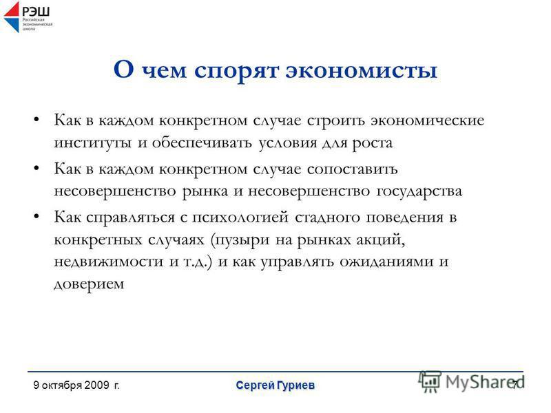 9 октября 2009 г. Сергей Гуриев 7 О чем спорят экономисты Как в каждом конкретном случае строить экономические институты и обеспечивать условия для роста Как в каждом конкретном случае сопоставить несовершенство рынка и несовершенство государства Как