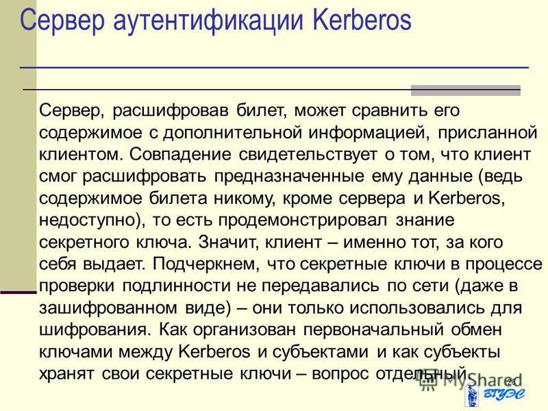 26 Сервер аутентификации Kerberos Сервер, расшифровав билет, может сравнить его содержимое с дополнительной информацией, присланной клиентом. Совпадение свидетельствует о том, что клиент смог расшифровать предназначенные ему данные (ведь содержимое б