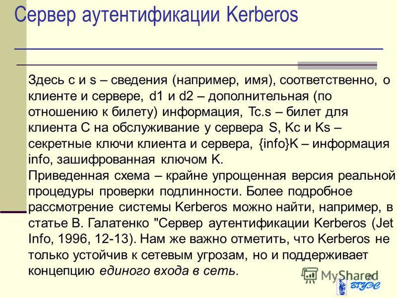 28 Сервер аутентификации Kerberos Здесь c и s – сведения (например, имя), соответственно, о клиенте и сервере, d1 и d2 – дополнительная (по отношению к билету) информация, Tc.s – билет для клиента C на обслуживание у сервера S, Kc и Ks – секретные кл