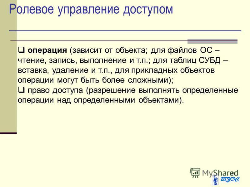 61 Ролевое управление доступом операция (зависит от объекта; для файлов ОС – чтение, запись, выполнение и т.п.; для таблиц СУБД – вставка, удаление и т.п., для прикладных объектов операции могут быть более сложными); право доступа (разрешение выполня