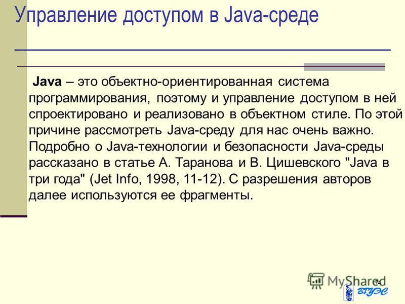 74 Управление доступом в Java-среде Java – это объектно-ориентированная система программирования, поэтому и управление доступом в ней спроектировано и реализовано в объектном стиле. По этой причине рассмотреть Java-среду для нас очень важно. Подробно