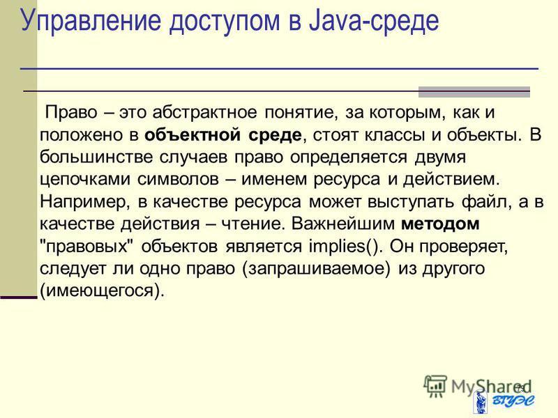 79 Управление доступом в Java-среде Право – это абстрактное понятие, за которым, как и положено в объектной среде, стоят классы и объекты. В большинстве случаев право определяется двумя цепочками символов – именем ресурса и действием. Например, в кач