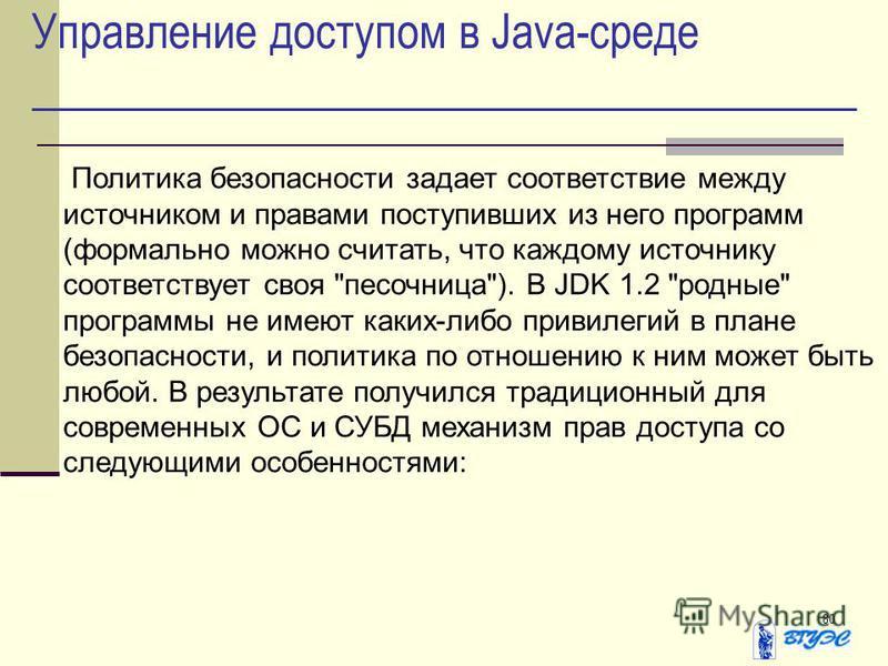 80 Управление доступом в Java-среде Политика безопасности задает соответствие между источником и правами поступивших из него программ (формально можно считать, что каждому источнику соответствует своя