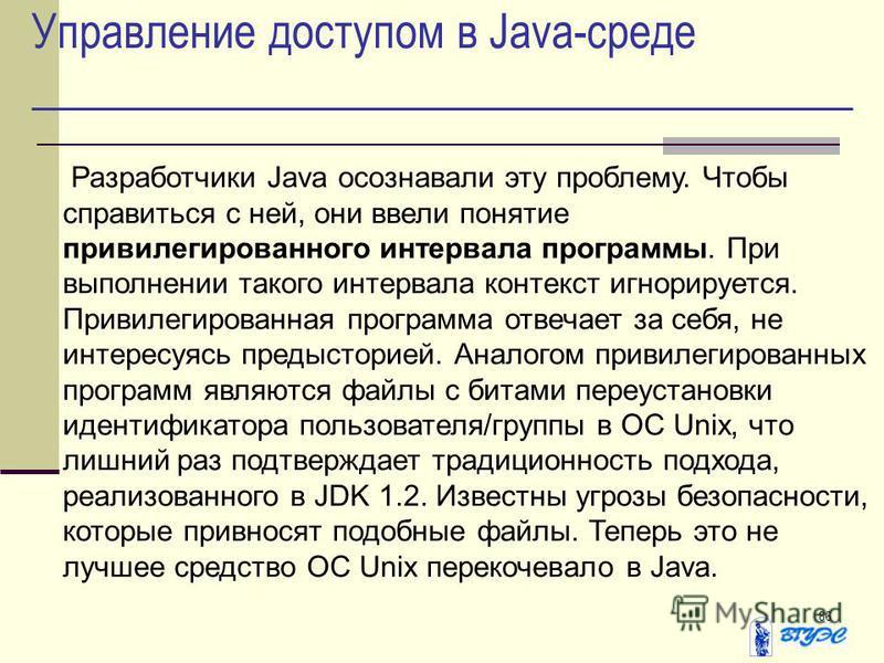 86 Управление доступом в Java-среде Разработчики Java осознавали эту проблему. Чтобы справиться с ней, они ввели понятие привилегированного интервала программы. При выполнении такого интервала контекст игнорируется. Привилегированная программа отвеча