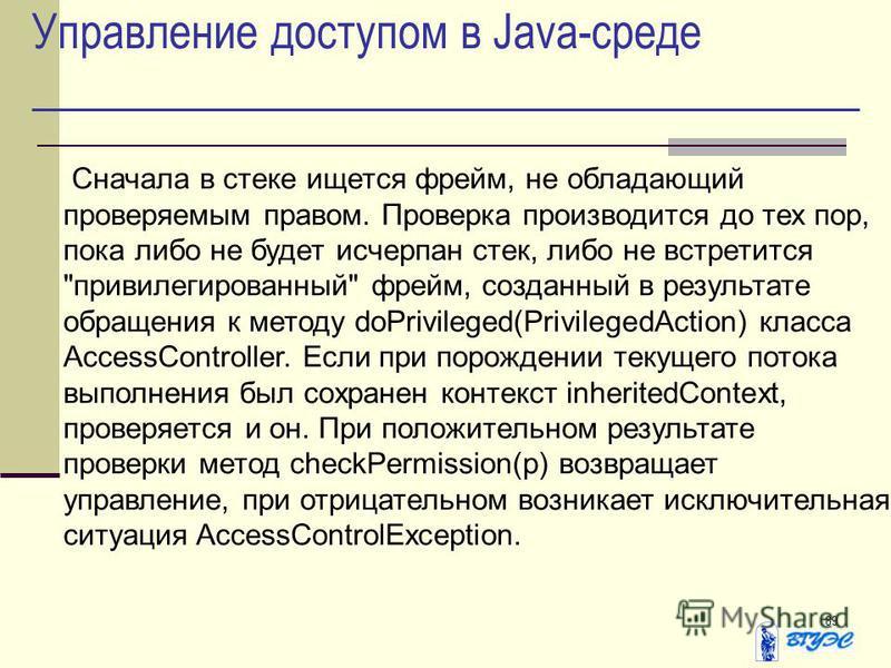 89 Управление доступом в Java-среде Сначала в стеке ищется фрейм, не обладающий проверяемым правом. Проверка производится до тех пор, пока либо не будет исчерпан стек, либо не встретится