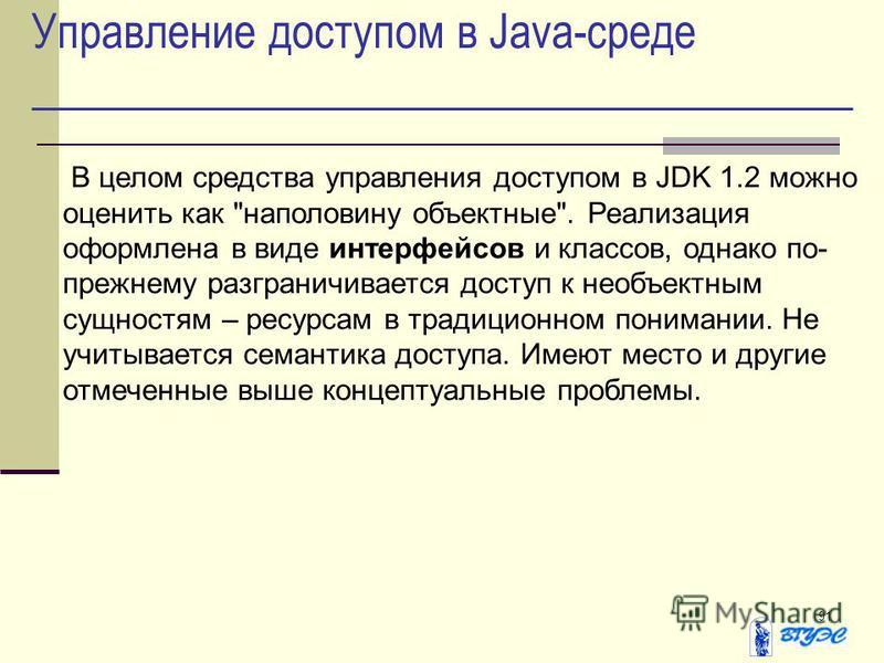 91 Управление доступом в Java-среде В целом средства управления доступом в JDK 1.2 можно оценить как