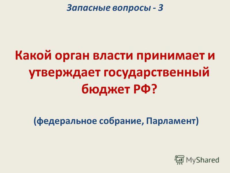 Запасные вопросы - 3 Какой орган власти принимает и утверждает государственный бюджет РФ? (федеральное собрание, Парламент)