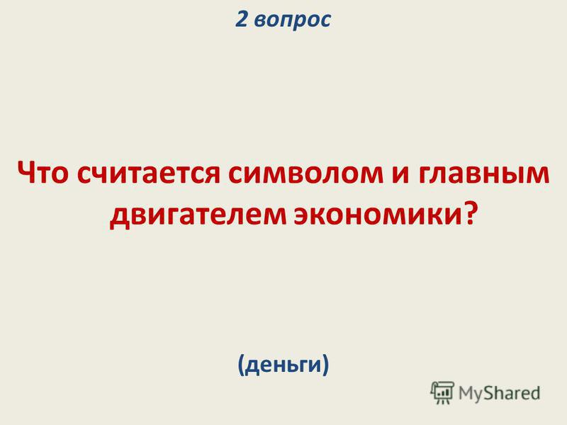 2 вопрос Что считается символом и главным двигателем экономики? (деньги)