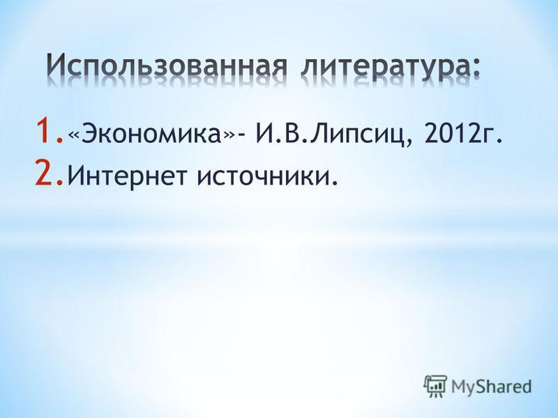 1. «Экономика»- И.В.Липсиц, 2012 г. 2. Интернет источники.