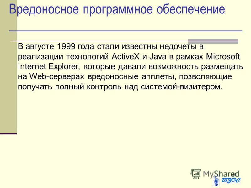 38 Вредоносное программное обеспечение В августе 1999 года стали известны недочеты в реализации технологий ActiveX и Java в рамках Microsoft Internet Explorer, которые давали возможность размещать на Web-серверах вредоносные апплеты, позволяющие полу