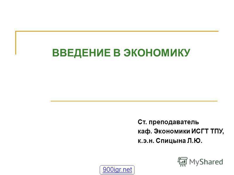 ВВЕДЕНИЕ В ЭКОНОМИКУ Ст. преподаватель каф. Экономики ИСГТ ТПУ, к.э.н. Спицына Л.Ю. 900igr.net