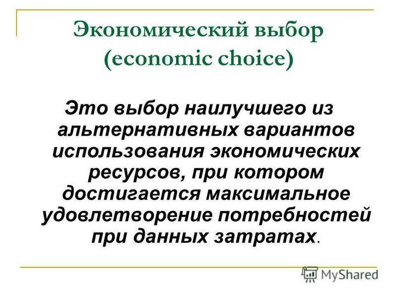Экономический выбор (economic choice) Это выбор наилучшего из альтернативных вариантов использования экономических ресурсов, при котором достигается максимальное удовлетворение потребностей при данных затратах.