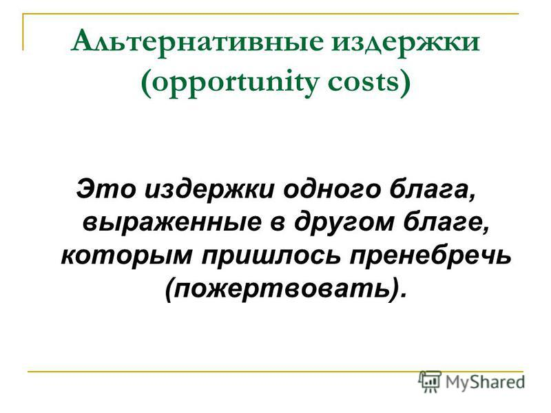 Альтернативные издержки (opportunity costs) Это издержки одного блага, выраженные в другом благе, которым пришлось пренебречь (пожертвовать).