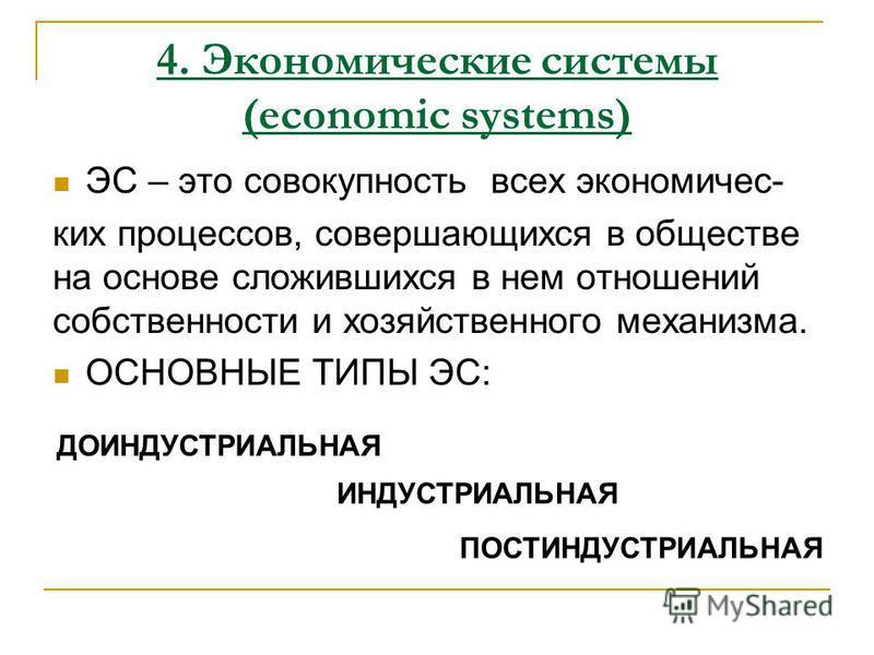 ЭС – это совокупность всех экономических процессов, совершающихся в обществе на основе сложившихся в нем отношений собственности и хозяйственного механизма. ОСНОВНЫЕ ТИПЫ ЭС: 4. Экономические системы (economic systems) ДОИНДУСТРИАЛЬНАЯ ИНДУСТРИАЛЬНАЯ
