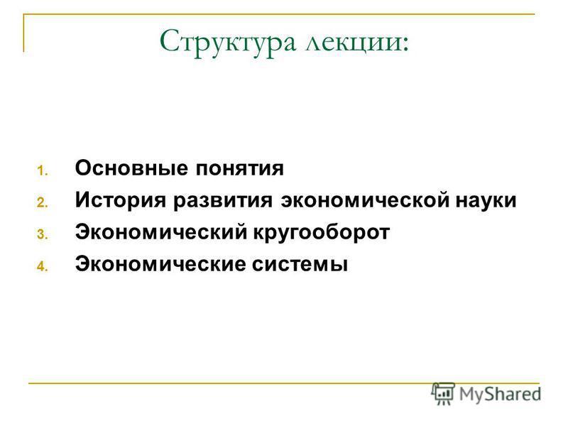 Структура лекции: 1. Основные понятия 2. История развития экономической науки 3. Экономический кругооборот 4. Экономические системы