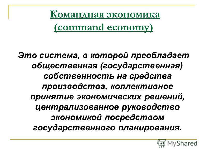 Это система, в которой преобладает общественная (государственная) собственность на средства производства, коллективное принятие экономических решений, централизованное руководство экономикой посредством государственного планирования. Командная эконом