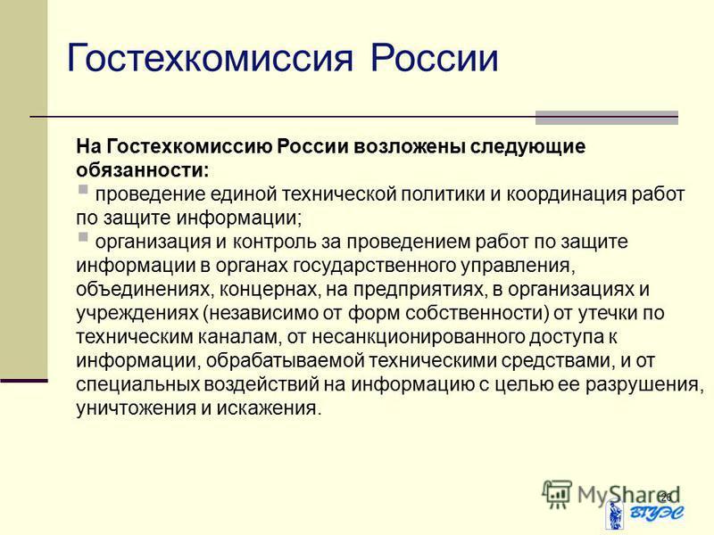26 Гостехкомиссия России На Гостехкомиссию России возложены следующие обязанности: проведение единой технической политики и координация работ по защите информации; организация и контроль за проведением работ по защите информации в органах государстве