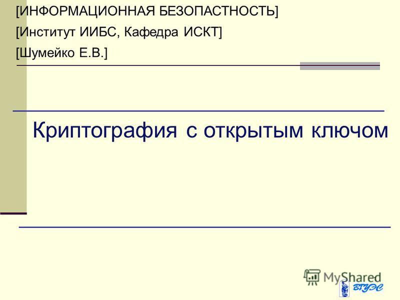 1 [ИНФОРМАЦИОННАЯ БЕЗОПАСТНОСТЬ] [Институт ИИБС, Кафедра ИСКТ] [Шумейко Е.В.] Криптография с открытым ключом