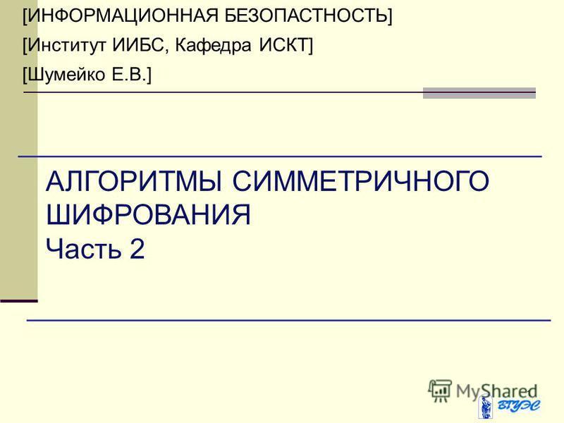 1 [ИНФОРМАЦИОННАЯ БЕЗОПАСТНОСТЬ] [Институт ИИБС, Кафедра ИСКТ] [Шумейко Е.В.] АЛГОРИТМЫ СИММЕТРИЧНОГО ШИФРОВАНИЯ Часть 2