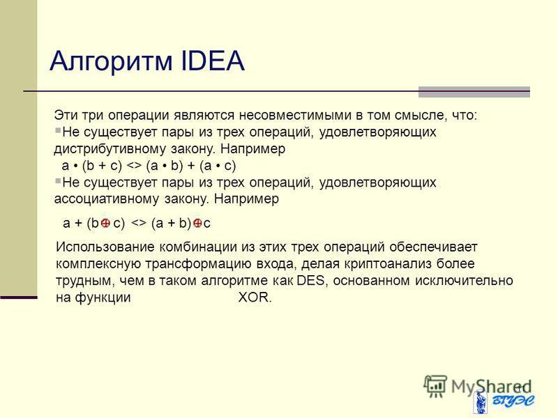 11 Алгоритм IDEA Эти три операции являются несовместимыми в том смысле, что: Не существует пары из трех операций, удовлетворяющих дистрибутивному закону. Например a (b + c) <> (a b) + (a c) Не существует пары из трех операций, удовлетворяющих ассоциа