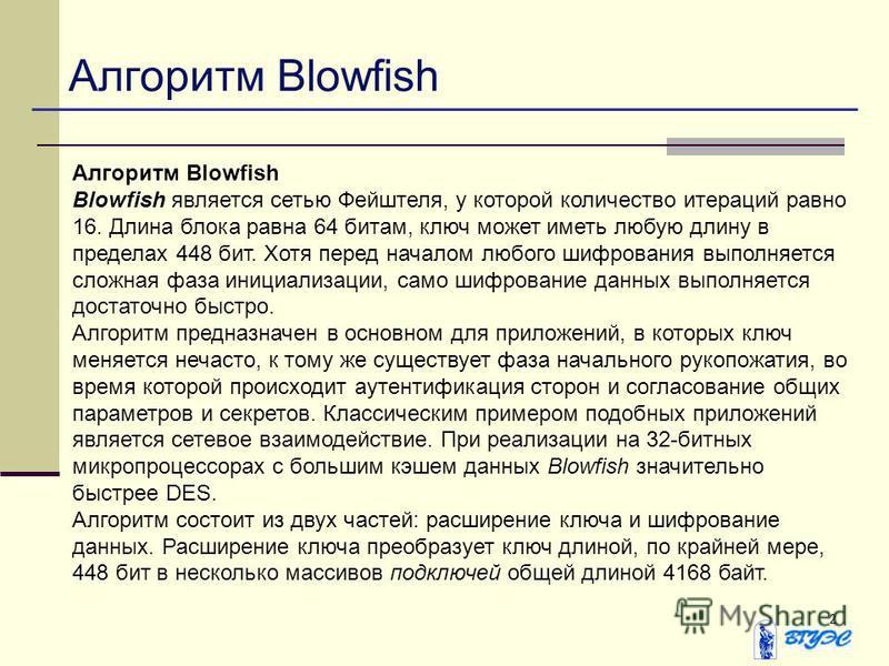 2 Алгоритм Blowfish Blowfish является сетью Фейштеля, у которой количество итераций равно 16. Длина блока равна 64 битам, ключ может иметь любую длину в пределах 448 бит. Хотя перед началом любого шифрования выполняется сложная фаза инициализации, са