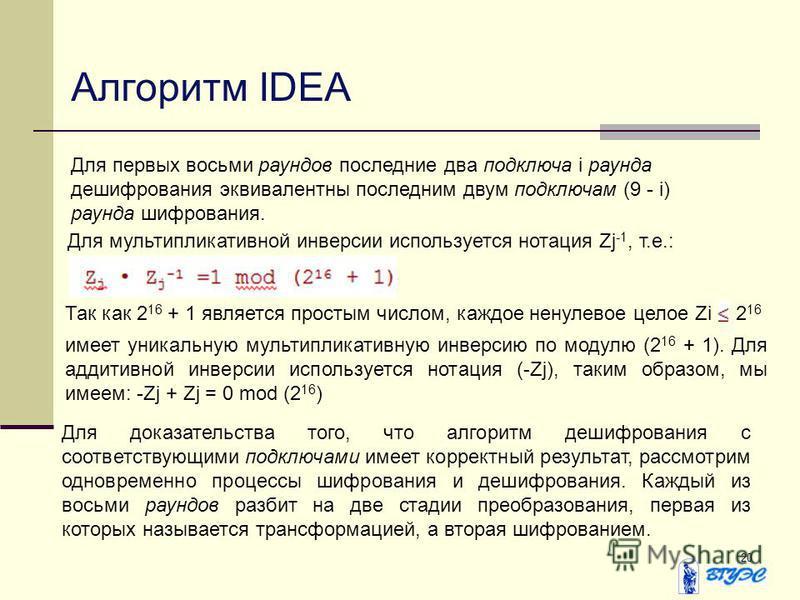20 Алгоритм IDEA Для первых восьми раундов последние два подключа i раунда дешифрования эквивалентны последним двум подключам (9 - i) раунда шифрования. Для мультипликативной инверсии используется нотация Zj -1, т.е.: Так как 2 16 + 1 является просты