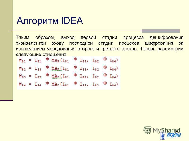 24 Алгоритм IDEA Таким образом, выход первой стадии процесса дешифрования эквивалентен входу последней стадии процесса шифрования за исключением чередования второго и третьего блоков. Теперь рассмотрим следующие отношения: