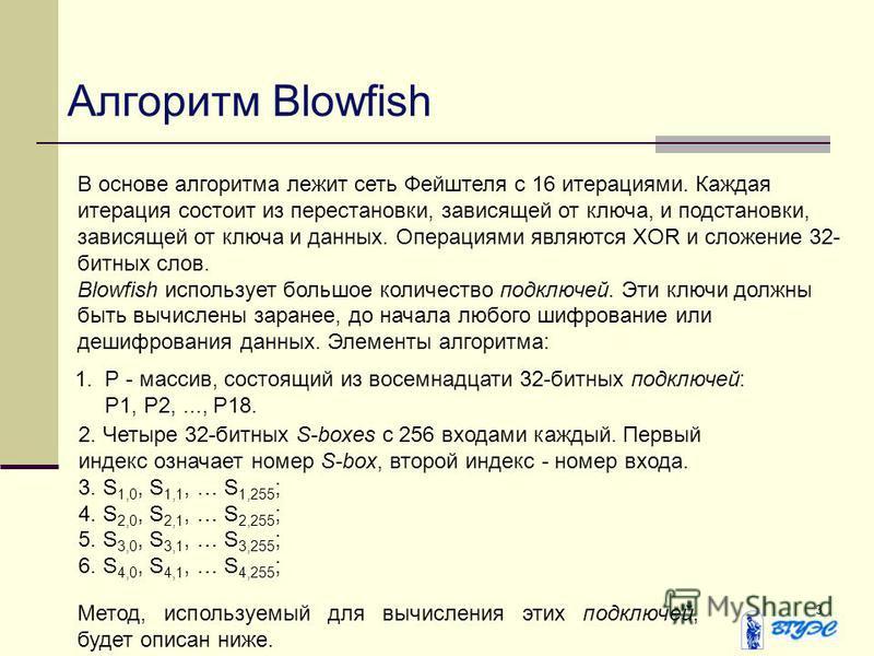 3 Алгоритм Blowfish В основе алгоритма лежит сеть Фейштеля с 16 итерациями. Каждая итерация состоит из перестановки, зависящей от ключа, и подстановки, зависящей от ключа и данных. Операциями являются XOR и сложение 32- битных слов. Blowfish использу