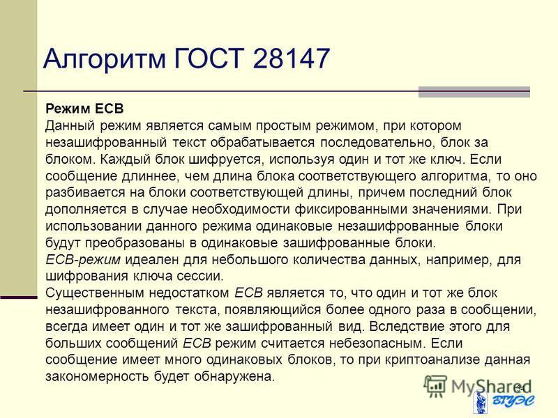 34 Алгоритм ГОСТ 28147 Режим ECB Данный режим является самым простым режимом, при котором незашифрованный текст обрабатывается последовательно, блок за блоком. Каждый блок шифруется, используя один и тот же ключ. Если сообщение длиннее, чем длина бло