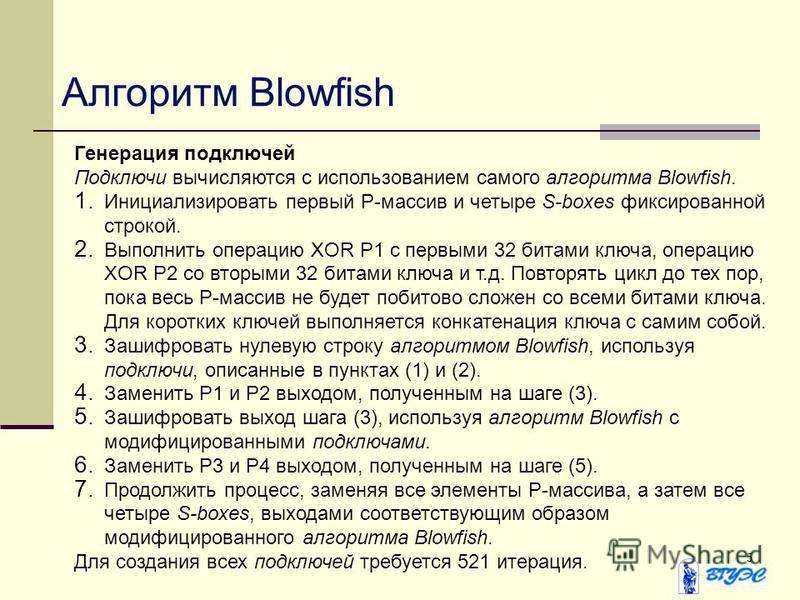 5 Генерация подключей Подключи вычисляются с использованием самого алгоритма Blowfish. 1. Инициализировать первый Р-массив и четыре S-boxes фиксированной строкой. 2. Выполнить операцию XOR P1 с первыми 32 битами ключа, операцию XOR P2 со вторыми 32 б