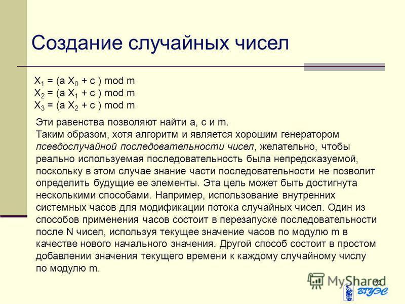 52 Создание случайных чисел Х 1 = (а Х 0 + с ) mod m Х 2 = (а Х 1 + с ) mod m Х 3 = (а Х 2 + с ) mod m Эти равенства позволяют найти а, с и m. Таким образом, хотя алгоритм и является хорошим генератором псевдослучайной последовательности чисел, желат