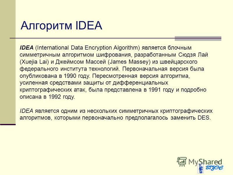 6 Алгоритм IDEA IDEA (International Data Encryption Algorithm) является блочным симметричным алгоритмом шифрования, разработанным Сюдзя Лай (Xuejia Lai) и Джеймсом Массей (James Massey) из швейцарского федерального института технологий. Первоначальна