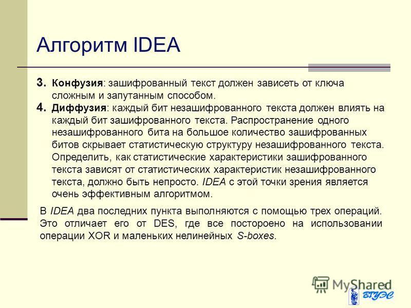 9 Алгоритм IDEA 3. Конфузия: зашифрованный текст должен зависеть от ключа сложным и запутанным способом. 4. Диффузия: каждый бит незашифрованного текста должен влиять на каждый бит зашифрованного текста. Распространение одного незашифрованного бита н