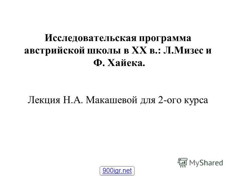 Исследовательская программа австрийской школы в XX в.: Л.Мизес и Ф. Хайека. Лекция Н.А. Макашевой для 2-ого курса 900igr.net