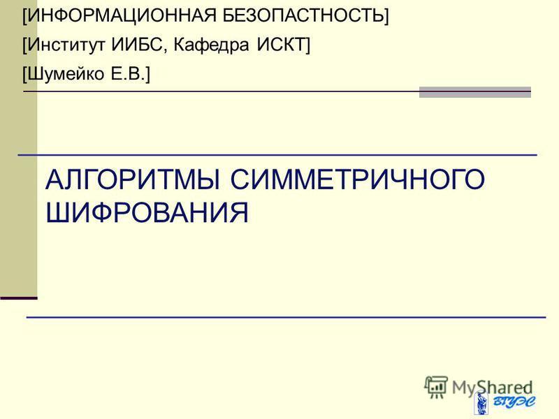 1 [ИНФОРМАЦИОННАЯ БЕЗОПАСТНОСТЬ] [Институт ИИБС, Кафедра ИСКТ] [Шумейко Е.В.] АЛГОРИТМЫ СИММЕТРИЧНОГО ШИФРОВАНИЯ