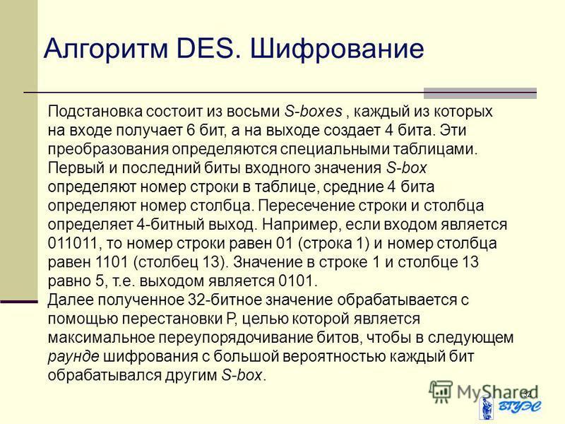 32 Алгоритм DES. Шифрование Подстановка состоит из восьми S-boxes, каждый из которых на входе получает 6 бит, а на выходе создает 4 бита. Эти преобразования определяются специальными таблицами. Первый и последний биты входного значения S-box определя