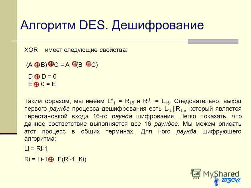 37 Алгоритм DES. Дешифрование XORимеет следующие свойства: (A B) C = A (B C) D D = 0 E 0 = E Таким образом, мы имеем L d 1 = R 15 и R d 1 = L 15. Следовательно, выход первого раунда процесса дешифрования есть L 15 ||R 15, который является перестановк