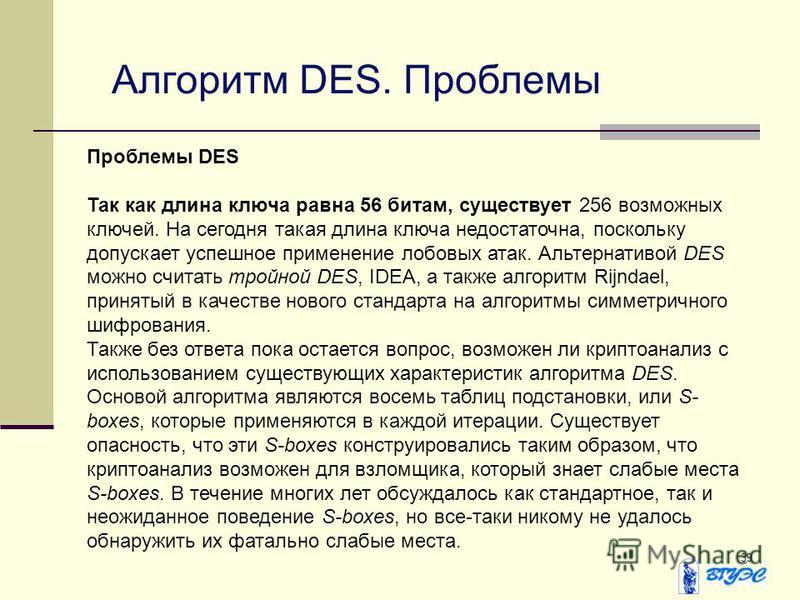 39 Алгоритм DES. Проблемы Проблемы DES Так как длина ключа равна 56 битам, существует 256 возможных ключей. На сегодня такая длина ключа недостаточна, поскольку допускает успешное применение лобовых атак. Альтернативой DES можно считать тройной DES,