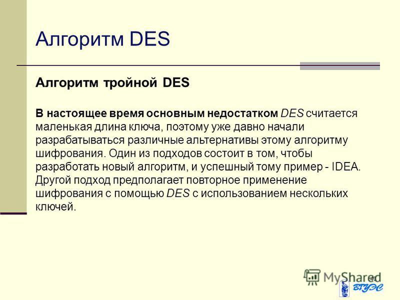 40 Алгоритм DES Алгоритм тройной DES В настоящее время основным недостатком DES считается маленькая длина ключа, поэтому уже давно начали разрабатываться различные альтернативы этому алгоритму шифрования. Один из подходов состоит в том, чтобы разрабо