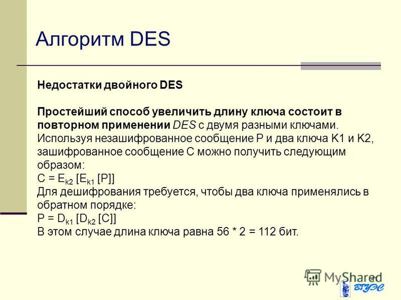 41 Алгоритм DES Недостатки двойного DES Простейший способ увеличить длину ключа состоит в повторном применении DES с двумя разными ключами. Используя незашифрованное сообщение P и два ключа K1 и K2, зашифрованное сообщение С можно получить следующим