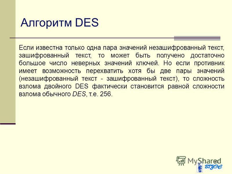 43 Алгоритм DES Если известна только одна пара значений незашифрованный текст, зашифрованный текст, то может быть получено достаточно большое число неверных значений ключей. Но если противник имеет возможность перехватить хотя бы две пары значений (н